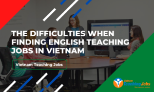 The Difficulties When Finding English Teaching Jobs In Vietnam