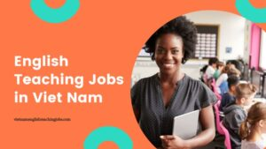 How to Get a Good English Teaching Jobs in Viet Nam