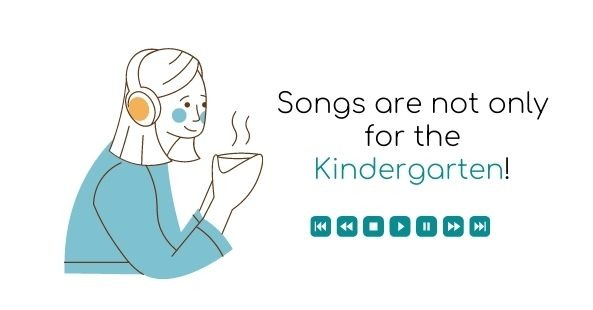 Songs are not only for the Kindergarten!
